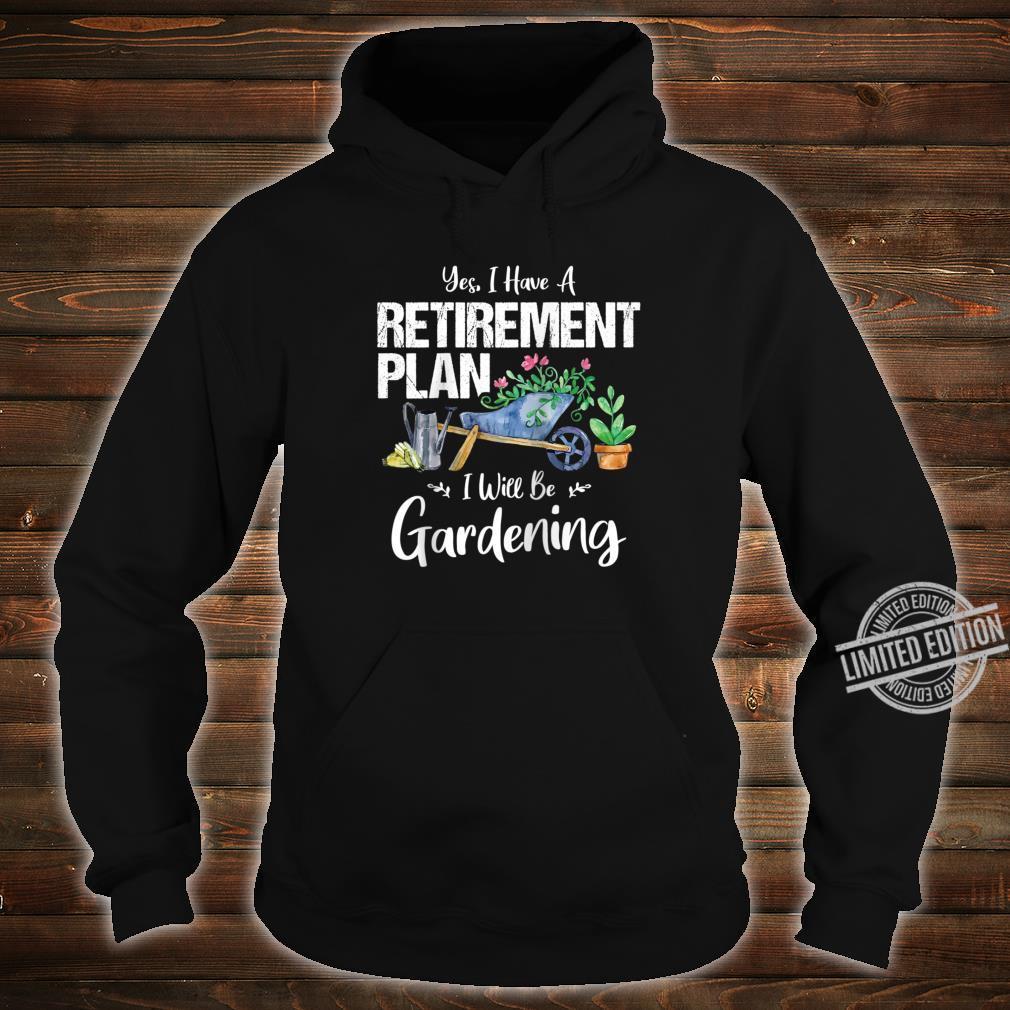 Yes I Have A Retirement Plan Gardening Gardener Garden Shirt hoodie